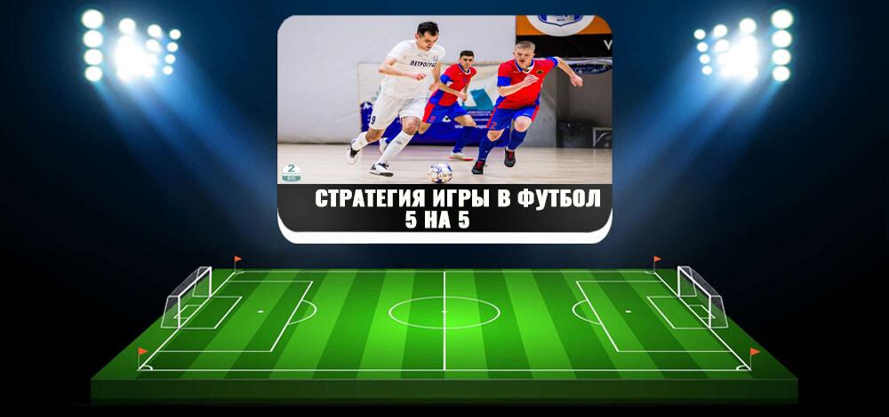 Стратегии игры в футбол 5 на 5 — существующие тактические модели, правила игры в футбол 5 на 5