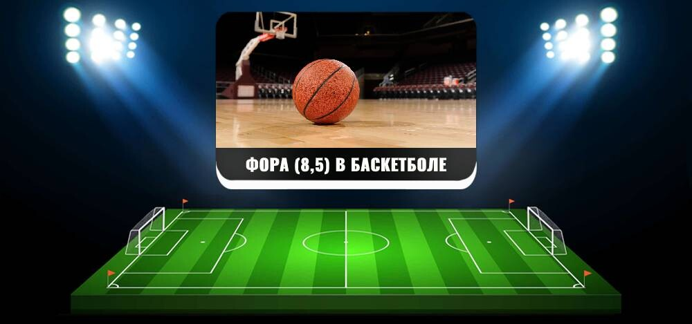 Фора (8,5) в баскетболе: примеры расчетов и актуальные стратегии