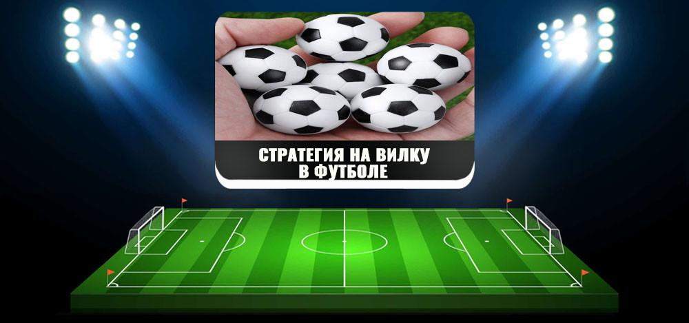 Стратегия на вилку в футболе: суть стратегии и примеры ставок