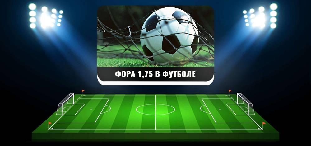 Что значит в футболе фора 1.75, расчет и примеры ставок