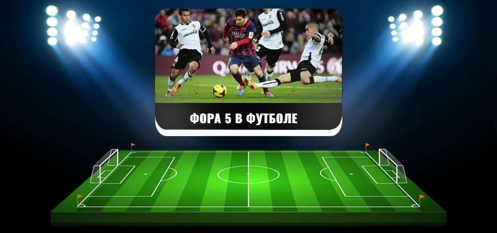 Что фора 5 в футболе означает для игроков и как делается ставка