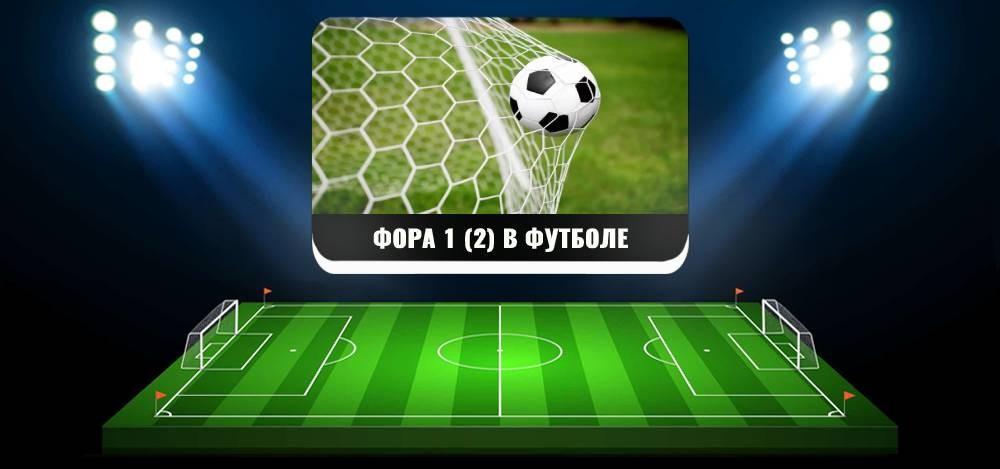 Что такое фора 1 (2) в ставках на футбол и как правильно рассчитать ставку