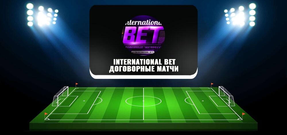 Обзор канала «International Bet. Договорные матчи» в «Телеграмме» — проект Владимира Самсонова