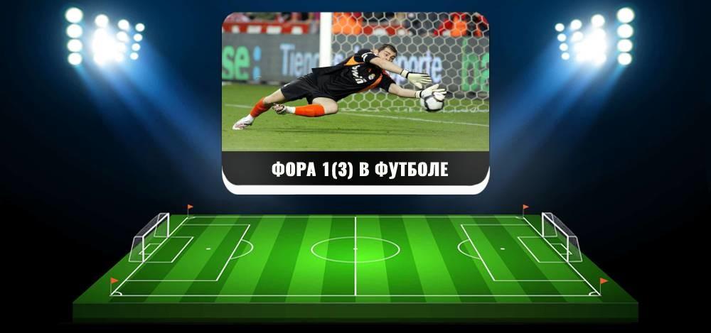 Фора 1(3) в футболе, что это такое и как произвести расчеты на выигрыш